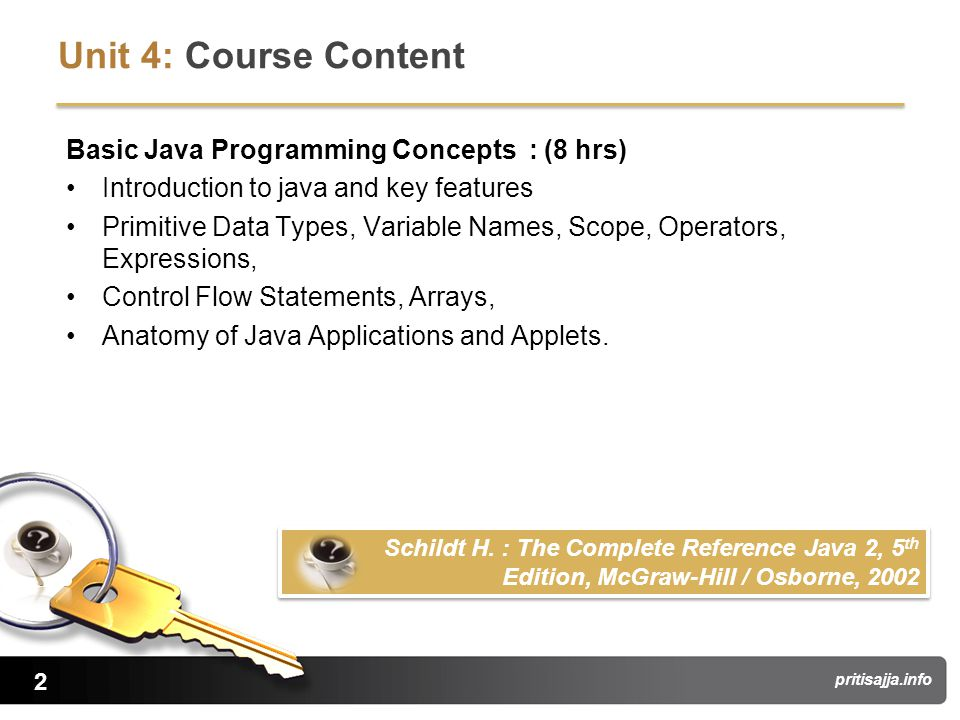 2 pritisajja.info Unit 4: Course Content Basic Java Programming Concepts : (8 hrs) Introduction to java and key features Primitive Data Types, Variable Names, Scope, Operators, Expressions, Control Flow Statements, Arrays, Anatomy of Java Applications and Applets.