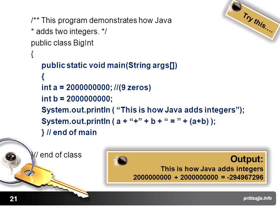 21 pritisajja.info /** This program demonstrates how Java * adds two integers. */ public class BigInt { public static void main(String args[]) { int a