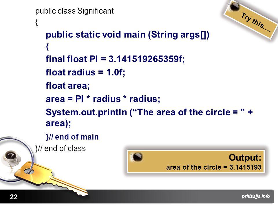 22 pritisajja.info public class Significant { public static void main (String args[]) { final float PI = 3.141519265359f; float radius = 1.0f; float a