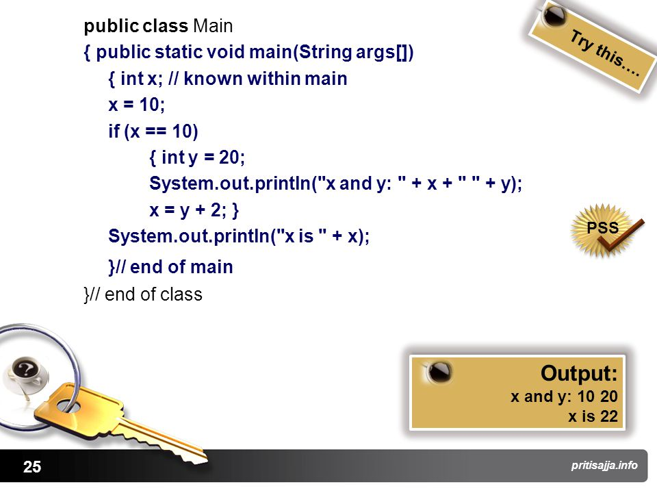 25 pritisajja.info public class Main { public static void main(String args[]) { int x; // known within main x = 10; if (x == 10) { int y = 20; System.