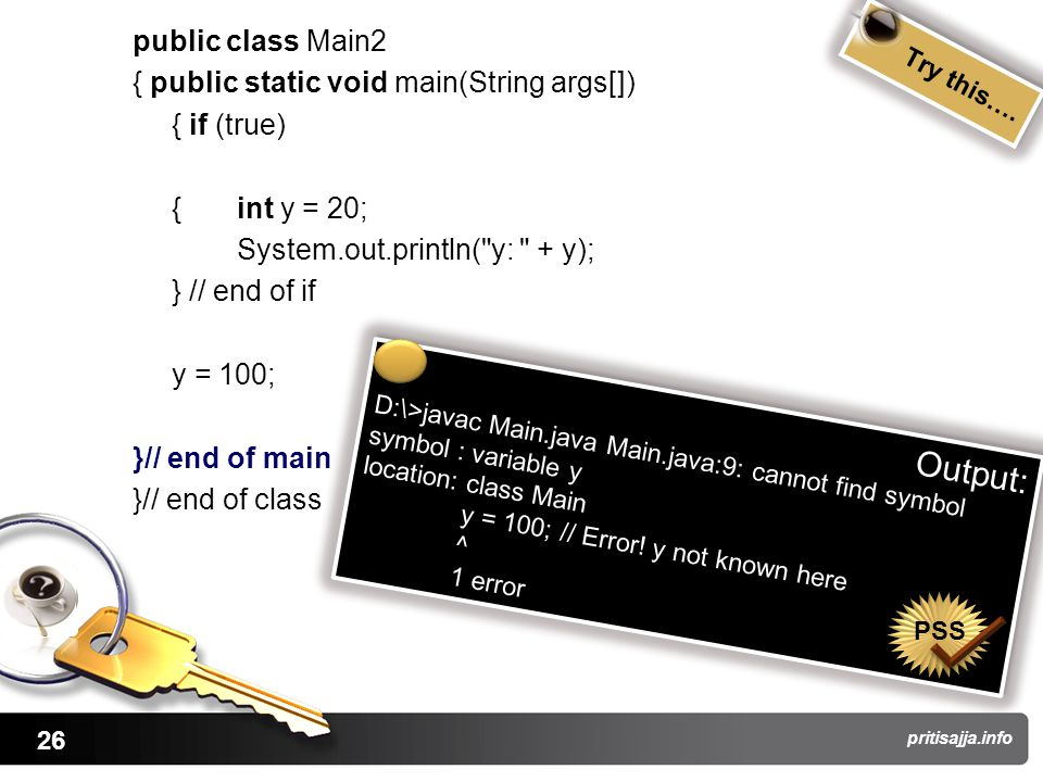 26 pritisajja.info public class Main2 { public static void main(String args[]) { if (true) {int y = 20; System.out.println( y: + y); } // end of if y = 100; }// end of main }// end of class Try this….