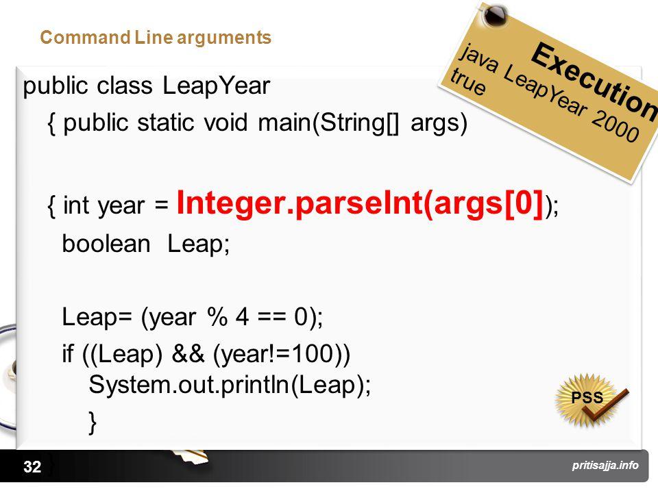 32 pritisajja.info Command Line arguments public class LeapYear { public static void main(String[] args) { int year = Integer.parseInt(args[0] ); boolean Leap; Leap= (year % 4 == 0); if ((Leap) && (year!=100)) System.out.println(Leap); } public class LeapYear { public static void main(String[] args) { int year = Integer.parseInt(args[0] ); boolean Leap; Leap= (year % 4 == 0); if ((Leap) && (year!=100)) System.out.println(Leap); } Execution java LeapYear 2000 true Execution java LeapYear 2000 true PSS