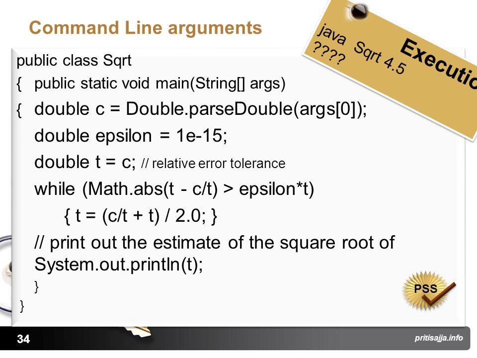 34 pritisajja.info Command Line arguments public class Sqrt { public static void main(String[] args) { double c = Double.parseDouble(args[0]); double epsilon = 1e-15; double t = c; // relative error tolerance while (Math.abs(t - c/t) > epsilon*t) { t = (c/t + t) / 2.0; } // print out the estimate of the square root of System.out.println(t); } public class Sqrt { public static void main(String[] args) { double c = Double.parseDouble(args[0]); double epsilon = 1e-15; double t = c; // relative error tolerance while (Math.abs(t - c/t) > epsilon*t) { t = (c/t + t) / 2.0; } // print out the estimate of the square root of System.out.println(t); } Execution java Sqrt 4.5 .