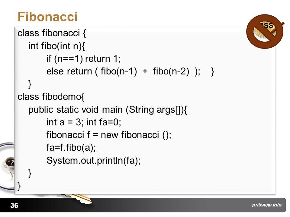 36 pritisajja.info Fibonacci class fibonacci { int fibo(int n){ if (n==1) return 1; else return ( fibo(n-1) + fibo(n-2) ); } } class fibodemo{ public static void main (String args[]){ int a = 3; int fa=0; fibonacci f = new fibonacci (); fa=f.fibo(a); System.out.println(fa); } class fibonacci { int fibo(int n){ if (n==1) return 1; else return ( fibo(n-1) + fibo(n-2) ); } } class fibodemo{ public static void main (String args[]){ int a = 3; int fa=0; fibonacci f = new fibonacci (); fa=f.fibo(a); System.out.println(fa); } PSS