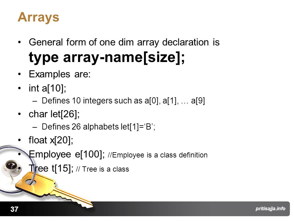 37 pritisajja.info Arrays General form of one dim array declaration is type array-name[size]; Examples are: int a[10]; –Defines 10 integers such as a[0], a[1], … a[9] char let[26]; –Defines 26 alphabets let[1]='B'; float x[20]; Employee e[100]; //Employee is a class definition Tree t[15]; // Tree is a class