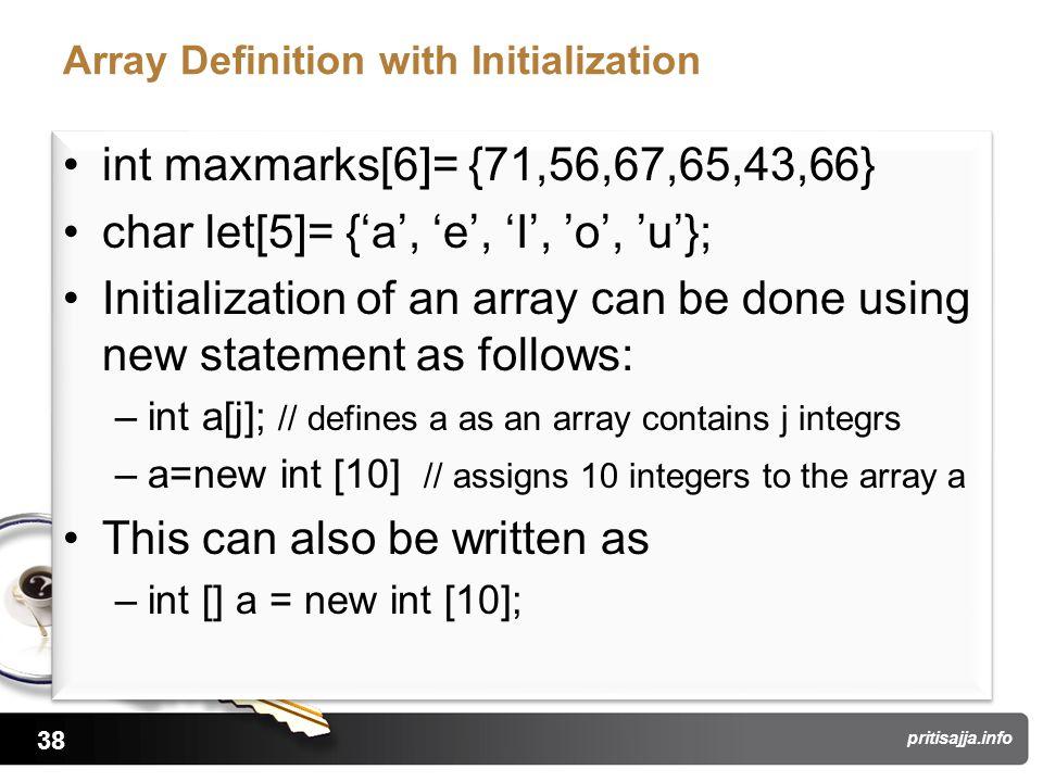 38 pritisajja.info Array Definition with Initialization int maxmarks[6]= {71,56,67,65,43,66} char let[5]= {'a', 'e', 'I', 'o', 'u'}; Initialization of