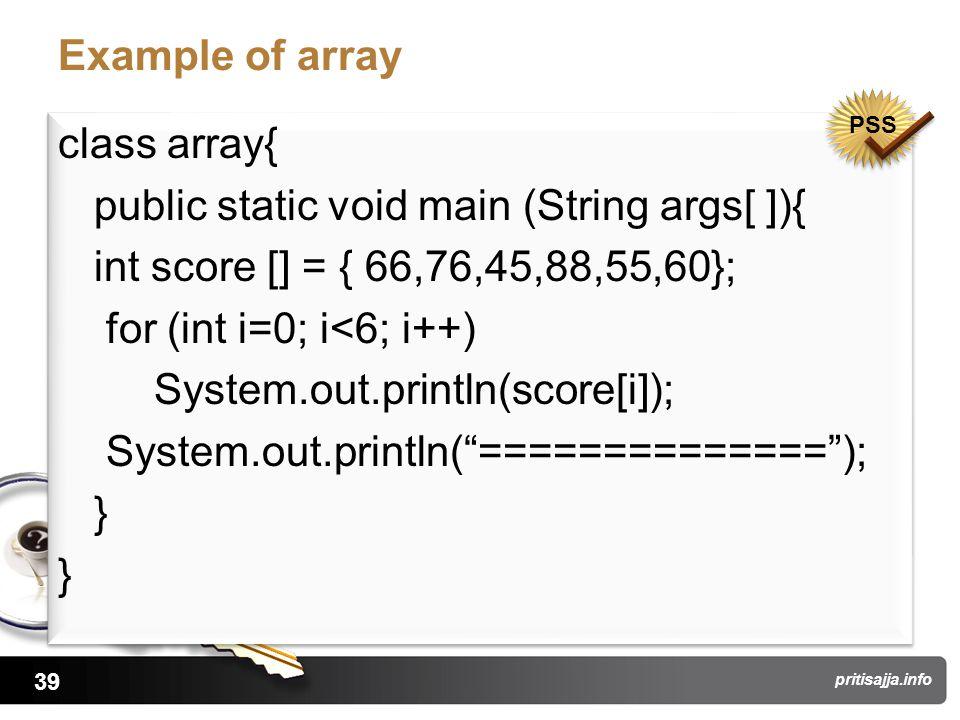 39 pritisajja.info Example of array class array{ public static void main (String args[ ]){ int score [] = { 66,76,45,88,55,60}; for (int i=0; i<6; i++