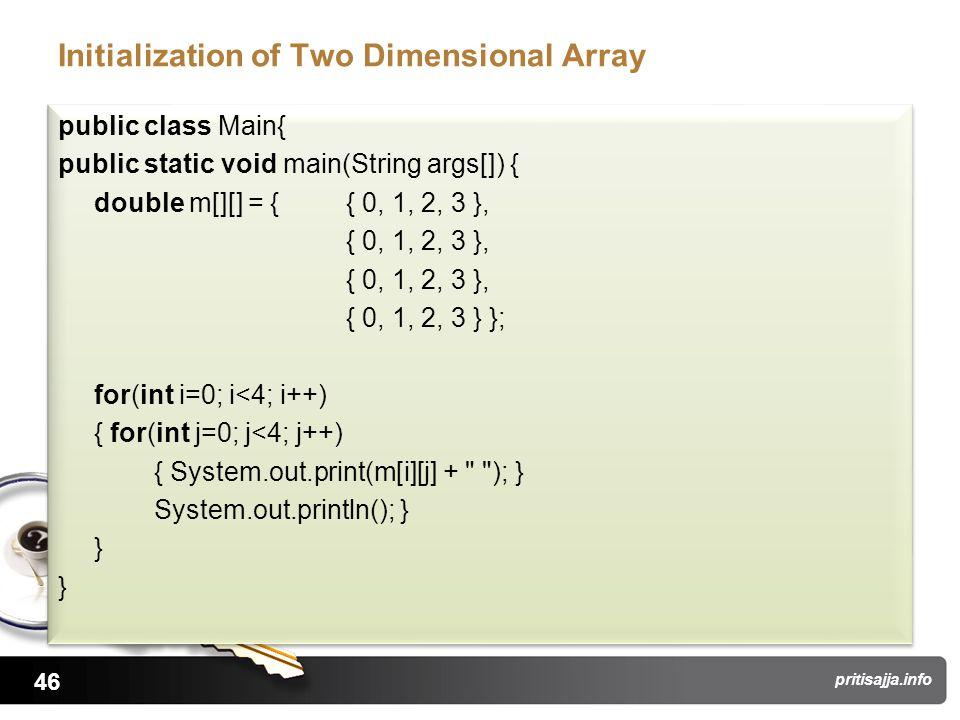 46 pritisajja.info Initialization of Two Dimensional Array public class Main{ public static void main(String args[]) { double m[][] = { { 0, 1, 2, 3 }