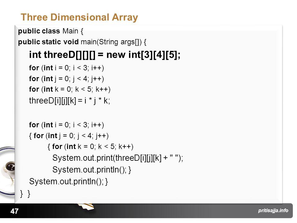 47 pritisajja.info Three Dimensional Array public class Main { public static void main(String args[]) { int threeD[][][] = new int[3][4][5]; for (int i = 0; i < 3; i++) for (int j = 0; j < 4; j++) for (int k = 0; k < 5; k++) threeD[i][j][k] = i * j * k; for (int i = 0; i < 3; i++) { for (int j = 0; j < 4; j++) { for (int k = 0; k < 5; k++) System.out.print(threeD[i][j][k] + ); System.out.println(); } } } public class Main { public static void main(String args[]) { int threeD[][][] = new int[3][4][5]; for (int i = 0; i < 3; i++) for (int j = 0; j < 4; j++) for (int k = 0; k < 5; k++) threeD[i][j][k] = i * j * k; for (int i = 0; i < 3; i++) { for (int j = 0; j < 4; j++) { for (int k = 0; k < 5; k++) System.out.print(threeD[i][j][k] + ); System.out.println(); } } }
