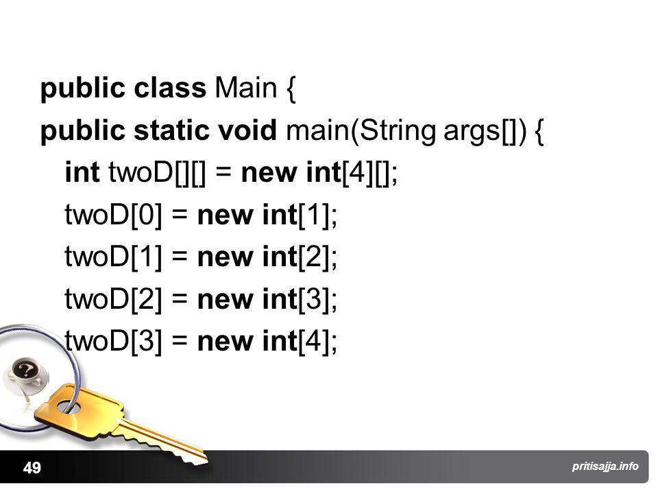 49 pritisajja.info public class Main { public static void main(String args[]) { int twoD[][] = new int[4][]; twoD[0] = new int[1]; twoD[1] = new int[2]; twoD[2] = new int[3]; twoD[3] = new int[4];