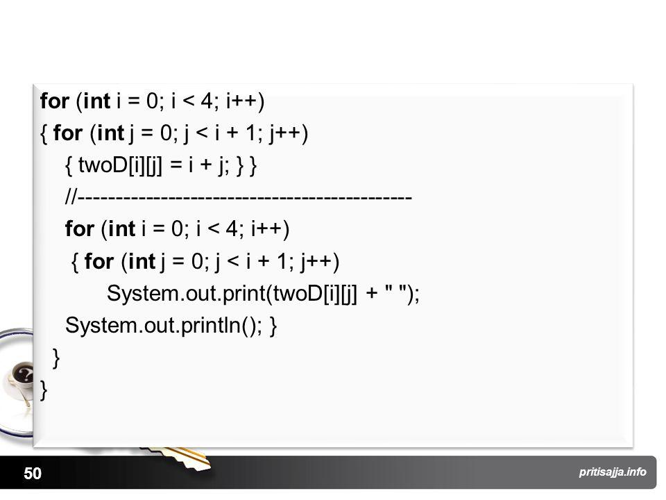 50 pritisajja.info for (int i = 0; i < 4; i++) { for (int j = 0; j < i + 1; j++) { twoD[i][j] = i + j; } } //--------------------------------------------- for (int i = 0; i < 4; i++) { for (int j = 0; j < i + 1; j++) System.out.print(twoD[i][j] + ); System.out.println(); } } for (int i = 0; i < 4; i++) { for (int j = 0; j < i + 1; j++) { twoD[i][j] = i + j; } } //--------------------------------------------- for (int i = 0; i < 4; i++) { for (int j = 0; j < i + 1; j++) System.out.print(twoD[i][j] + ); System.out.println(); } }
