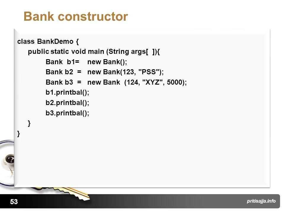 53 pritisajja.info Bank constructor class BankDemo { public static void main (String args[ ]){ Bank b1= new Bank(); Bank b2 = new Bank(123,