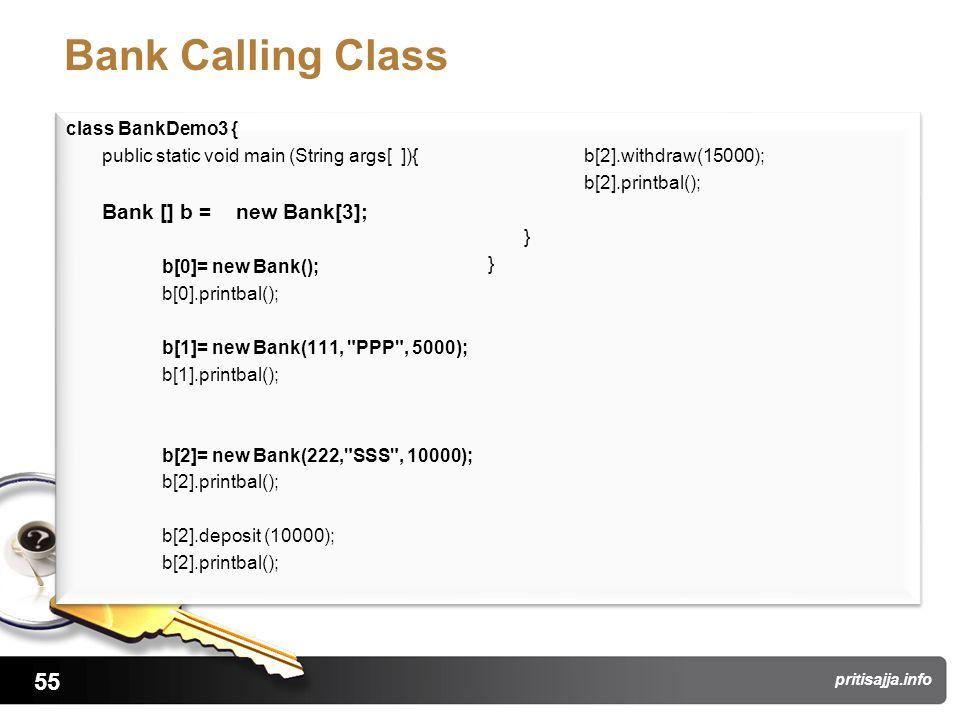 55 pritisajja.info Bank Calling Class class BankDemo3 { public static void main (String args[ ]){ Bank [] b = new Bank[3]; b[0]= new Bank(); b[0].printbal(); b[1]= new Bank(111, PPP , 5000); b[1].printbal(); b[2]= new Bank(222, SSS , 10000); b[2].printbal(); b[2].deposit (10000); b[2].printbal(); b[2].withdraw(15000); b[2].printbal(); } class BankDemo3 { public static void main (String args[ ]){ Bank [] b = new Bank[3]; b[0]= new Bank(); b[0].printbal(); b[1]= new Bank(111, PPP , 5000); b[1].printbal(); b[2]= new Bank(222, SSS , 10000); b[2].printbal(); b[2].deposit (10000); b[2].printbal(); b[2].withdraw(15000); b[2].printbal(); }