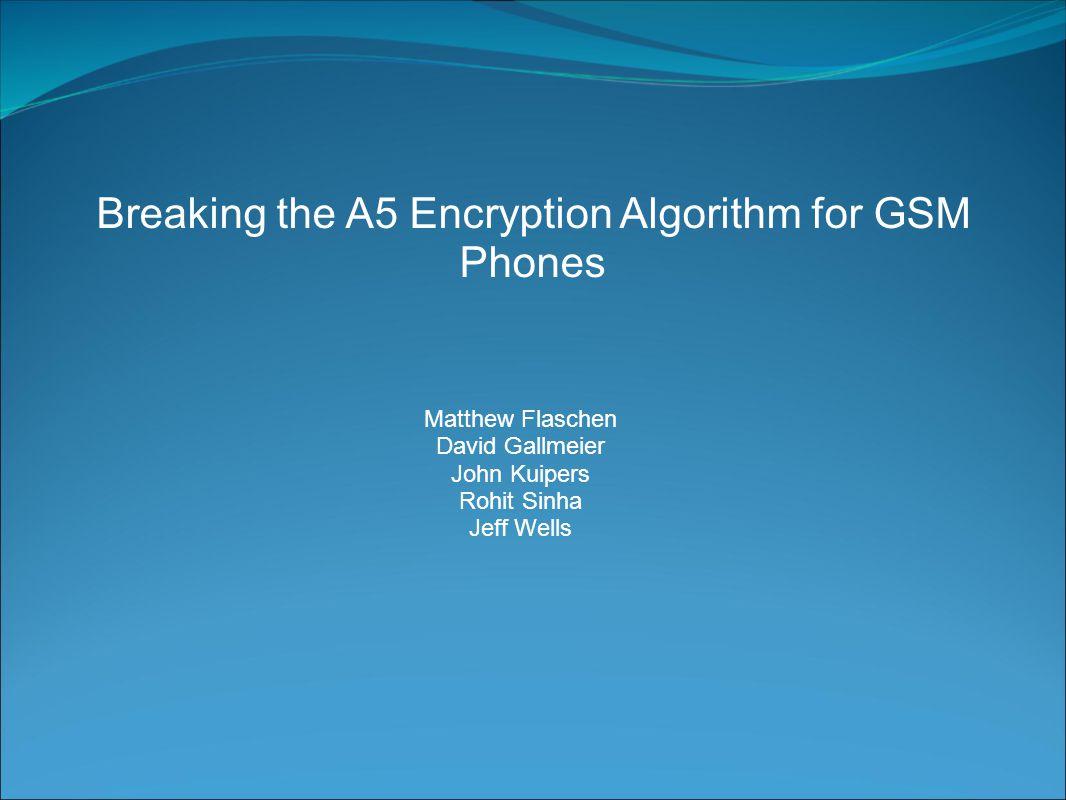 Breaking the A5 Encryption Algorithm for GSM Phones Matthew Flaschen David Gallmeier John Kuipers Rohit Sinha Jeff Wells