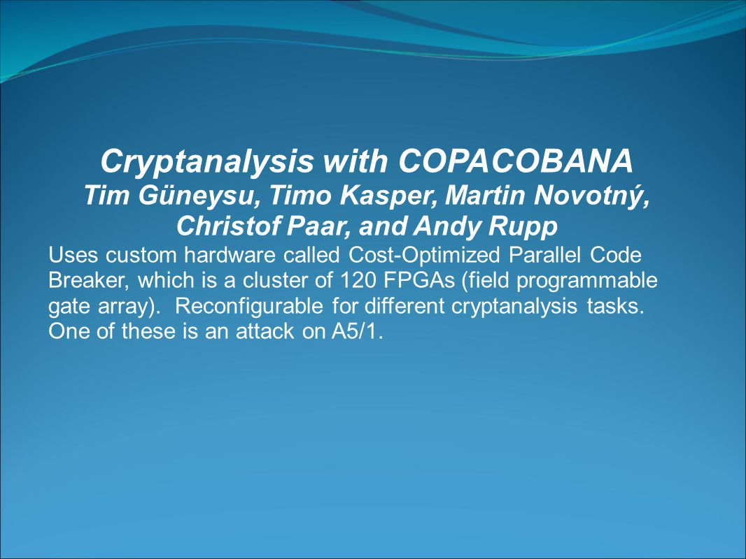 Cryptanalysis with COPACOBANA Tim Güneysu, Timo Kasper, Martin Novotný, Christof Paar, and Andy Rupp Uses custom hardware called Cost-Optimized Parallel Code Breaker, which is a cluster of 120 FPGAs (field programmable gate array).