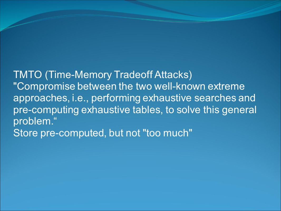 TMTO (Time-Memory Tradeoff Attacks) Compromise between the two well-known extreme approaches, i.e., performing exhaustive searches and pre-computing exhaustive tables, to solve this general problem. Store pre-computed, but not too much