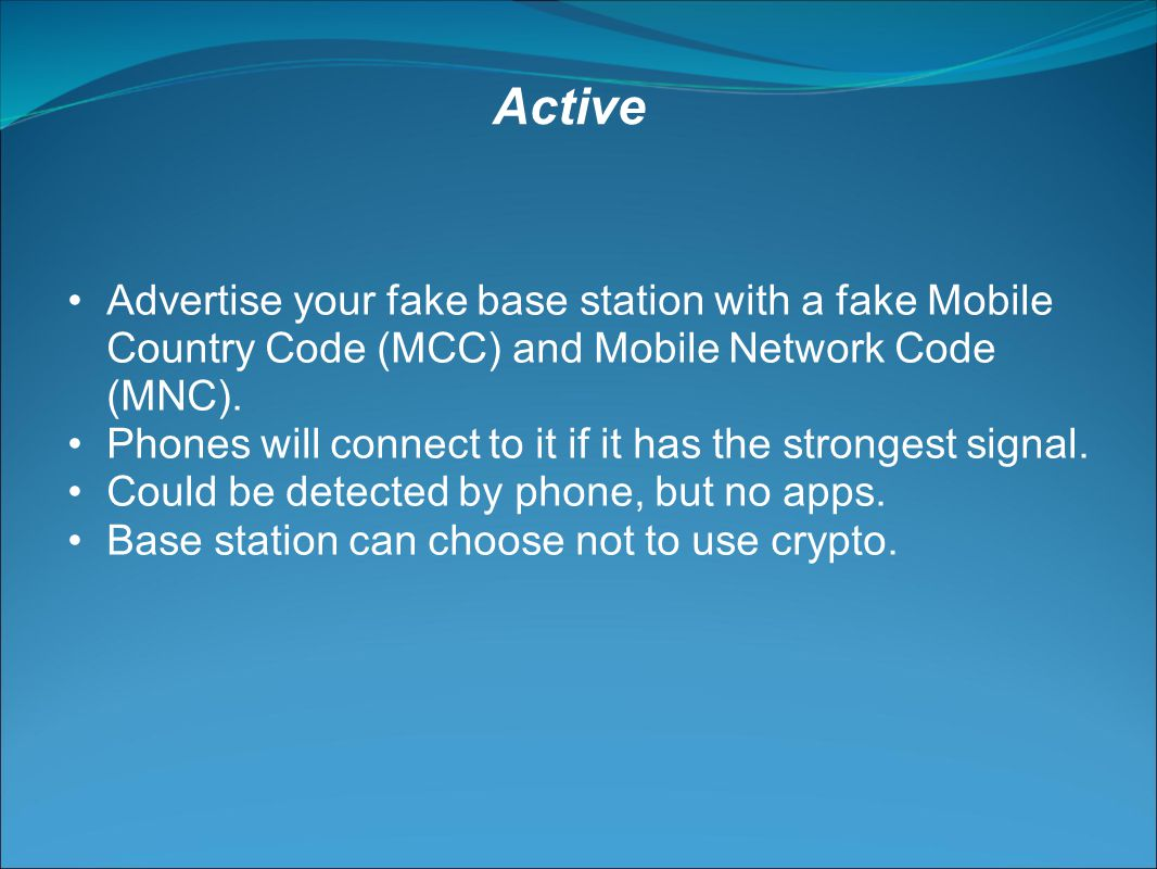 Advertise your fake base station with a fake Mobile Country Code (MCC) and Mobile Network Code (MNC).
