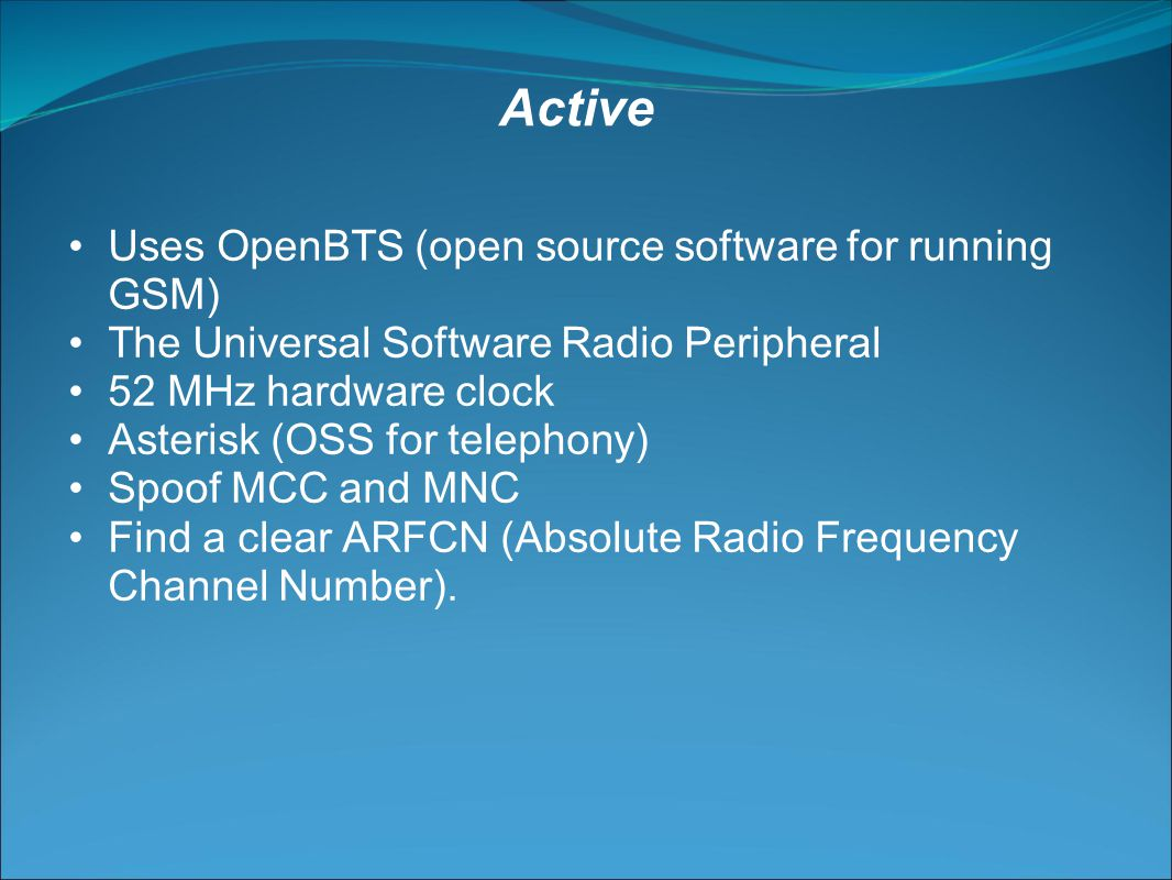 Uses OpenBTS (open source software for running GSM) The Universal Software Radio Peripheral 52 MHz hardware clock Asterisk (OSS for telephony) Spoof MCC and MNC Find a clear ARFCN (Absolute Radio Frequency Channel Number).