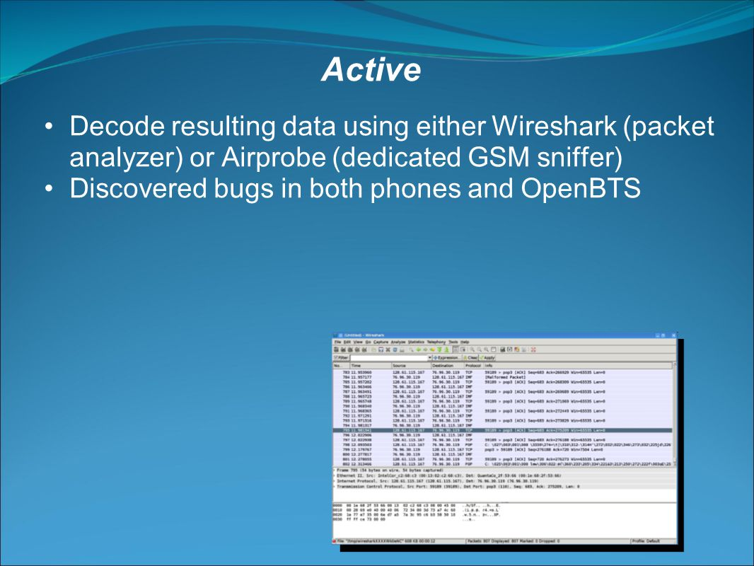Decode resulting data using either Wireshark (packet analyzer) or Airprobe (dedicated GSM sniffer) Discovered bugs in both phones and OpenBTS Active