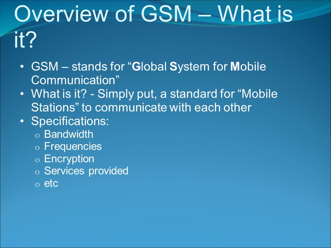 Overview of GSM – What is it. GSM – stands for Global System for Mobile Communication What is it.