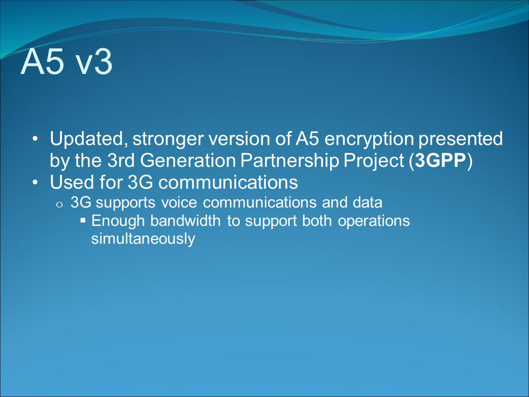 A5 v3 Updated, stronger version of A5 encryption presented by the 3rd Generation Partnership Project (3GPP) Used for 3G communications o 3G supports voice communications and data  Enough bandwidth to support both operations simultaneously