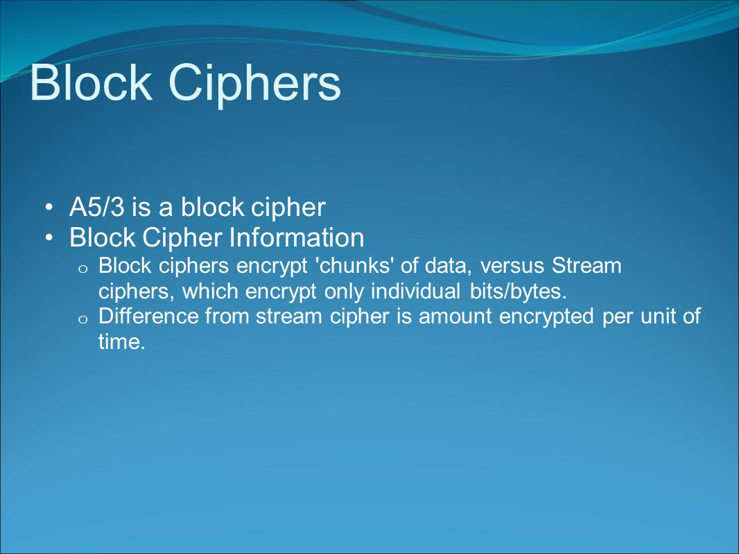 Block Ciphers A5/3 is a block cipher Block Cipher Information o Block ciphers encrypt chunks of data, versus Stream ciphers, which encrypt only individual bits/bytes.