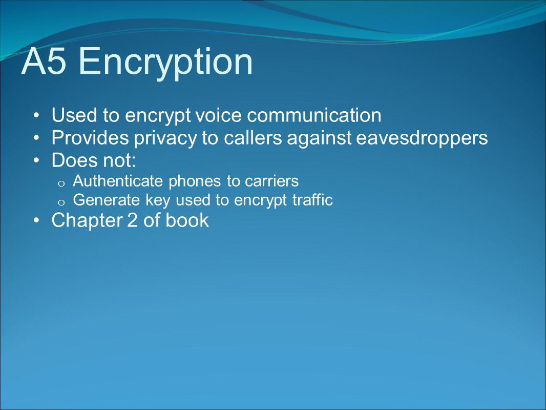 A5 Encryption Used to encrypt voice communication Provides privacy to callers against eavesdroppers Does not: o Authenticate phones to carriers o Generate key used to encrypt traffic Chapter 2 of book