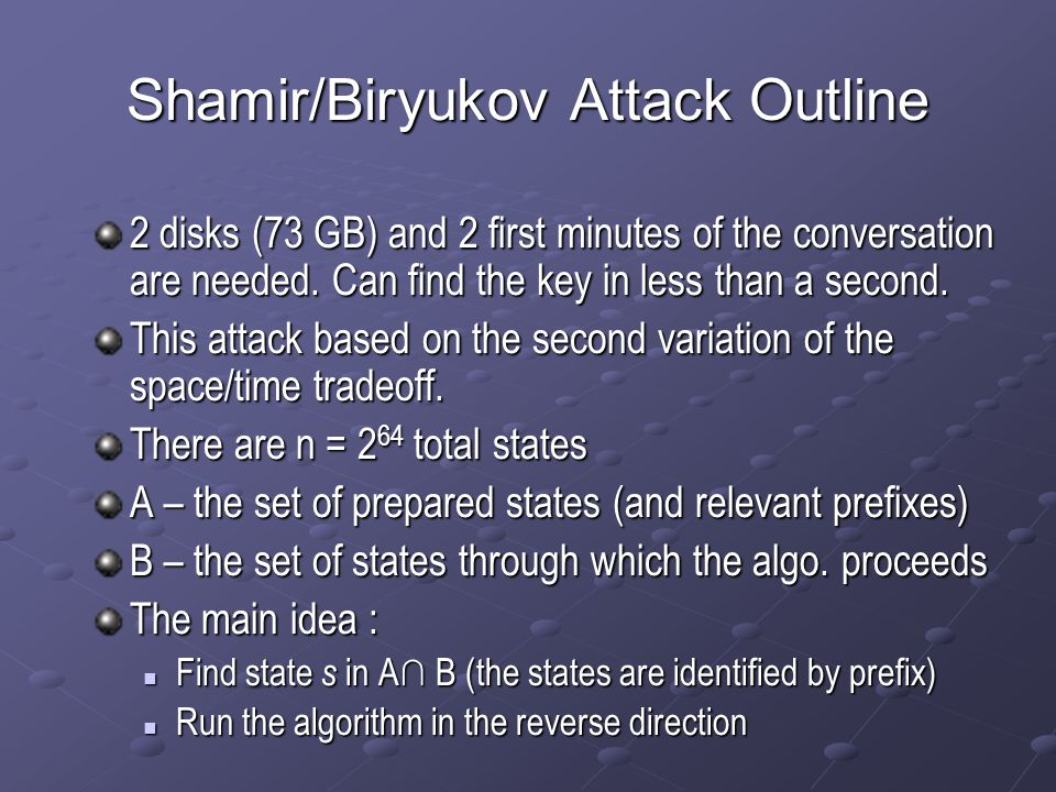 Shamir/Biryukov Attack Outline 2 disks (73 GB) and 2 first minutes of the conversation are needed. Can find the key in less than a second. This attack