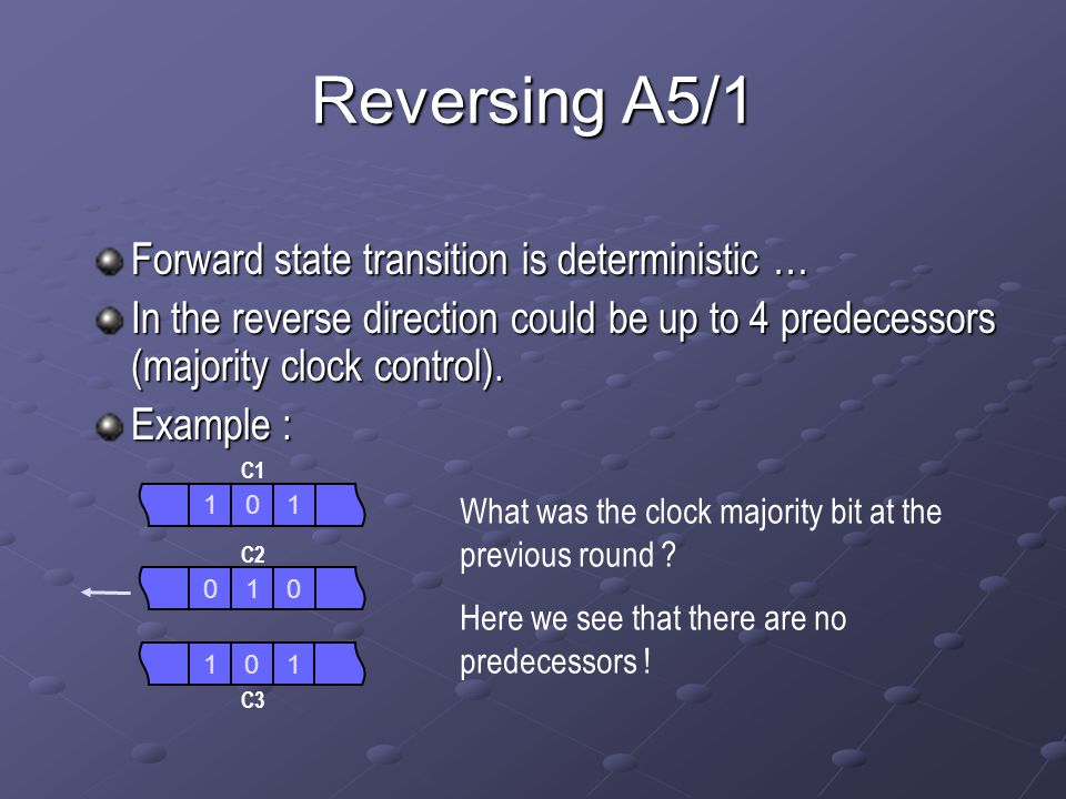 Reversing A5/1 Forward state transition is deterministic … In the reverse direction could be up to 4 predecessors (majority clock control). Example :