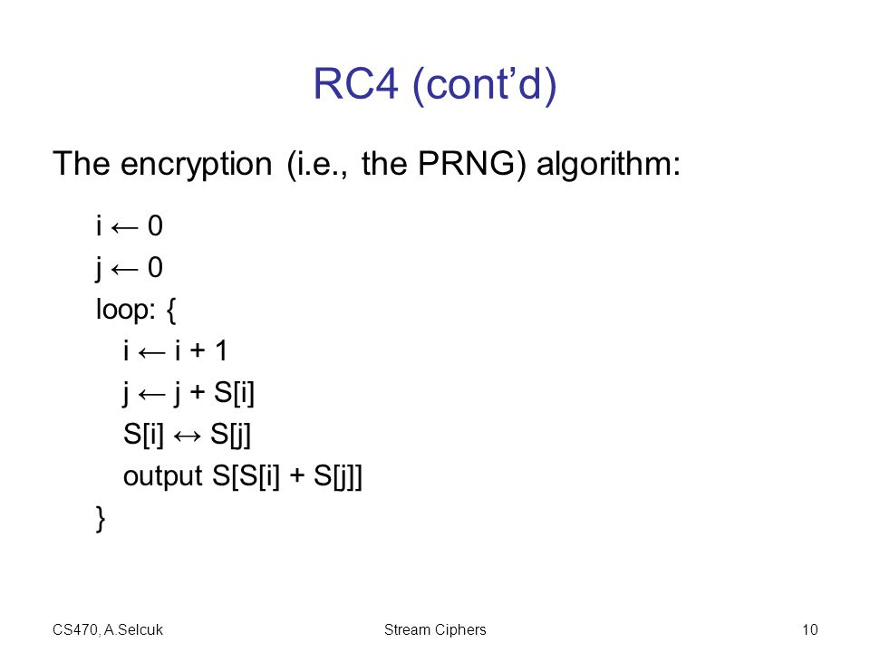 CS470, A.SelcukStream Ciphers10 RC4 (cont'd) The encryption (i.e., the PRNG) algorithm: i ← 0 j ← 0 loop: { i ← i + 1 j ← j + S[i] S[i] ↔ S[j] output