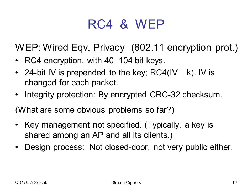CS470, A.SelcukStream Ciphers12 RC4 & WEP WEP: Wired Eqv. Privacy (802.11 encryption prot.) RC4 encryption, with 40–104 bit keys. 24-bit IV is prepend