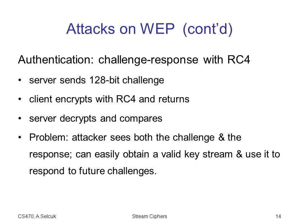 CS470, A.SelcukStream Ciphers14 Attacks on WEP (cont'd) Authentication: challenge-response with RC4 server sends 128-bit challenge client encrypts wit