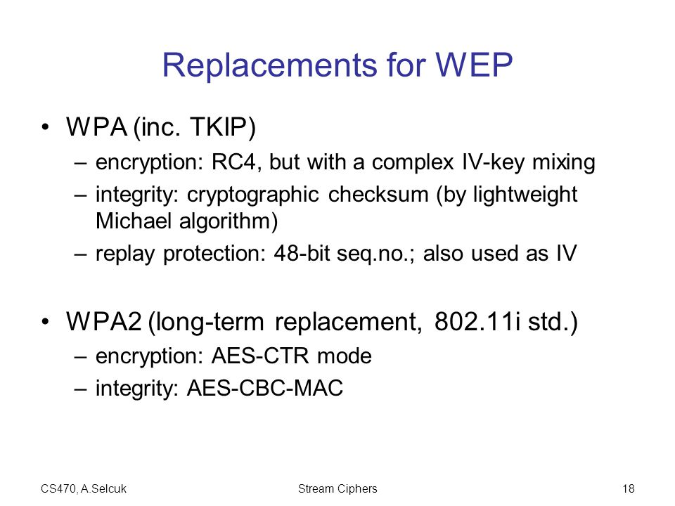 CS470, A.SelcukStream Ciphers18 Replacements for WEP WPA (inc. TKIP) –encryption: RC4, but with a complex IV-key mixing –integrity: cryptographic chec