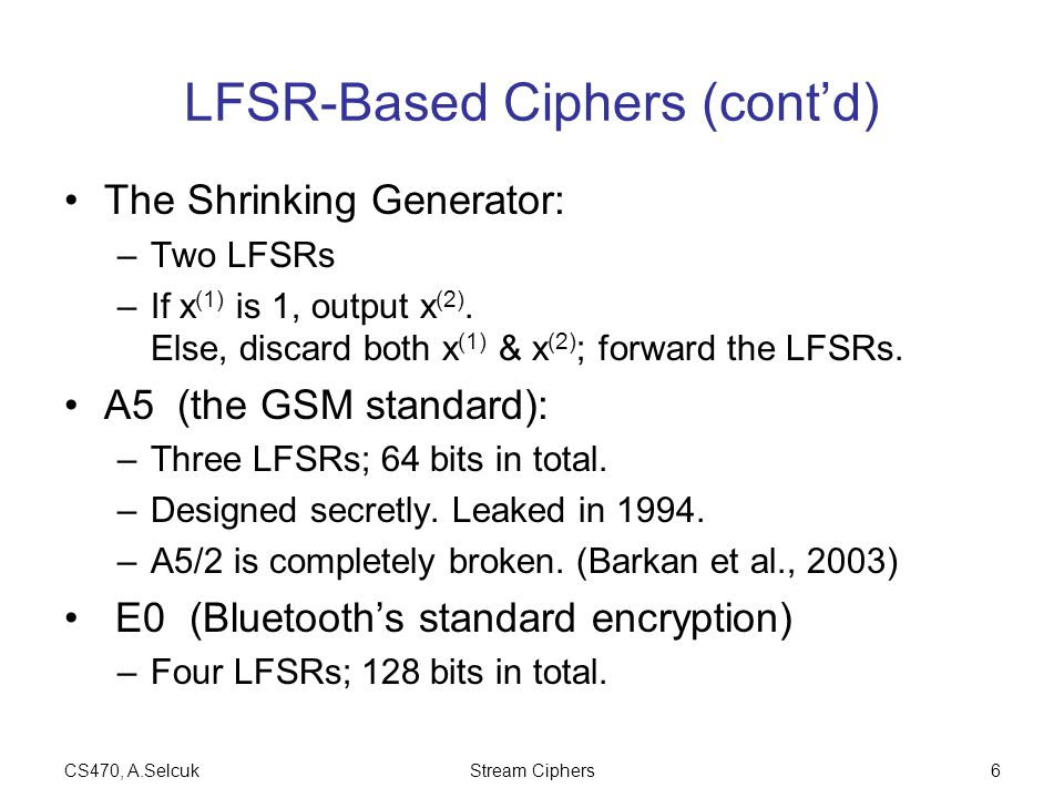 CS470, A.SelcukStream Ciphers7 GSM A5/1 The A5/1 stream cipher uses three LFSRs.