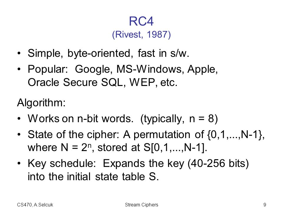 CS470, A.SelcukStream Ciphers9 RC4 (Rivest, 1987) Simple, byte-oriented, fast in s/w. Popular: Google, MS-Windows, Apple, Oracle Secure SQL, WEP, etc.