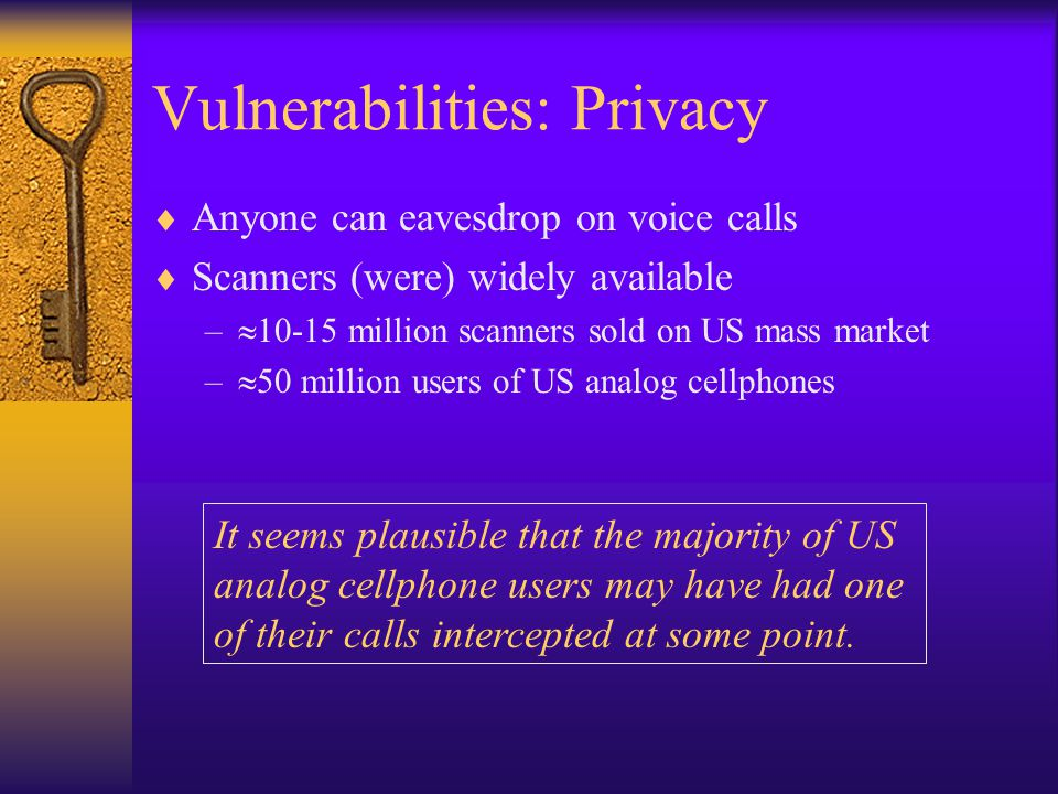 Vulnerabilities: Privacy  Anyone can eavesdrop on voice calls  Scanners (were) widely available –  10-15 million scanners sold on US mass market –  50 million users of US analog cellphones It seems plausible that the majority of US analog cellphone users may have had one of their calls intercepted at some point.