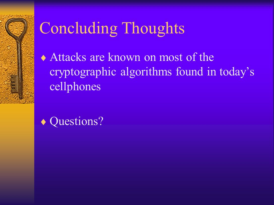 Concluding Thoughts  Attacks are known on most of the cryptographic algorithms found in today's cellphones  Questions?