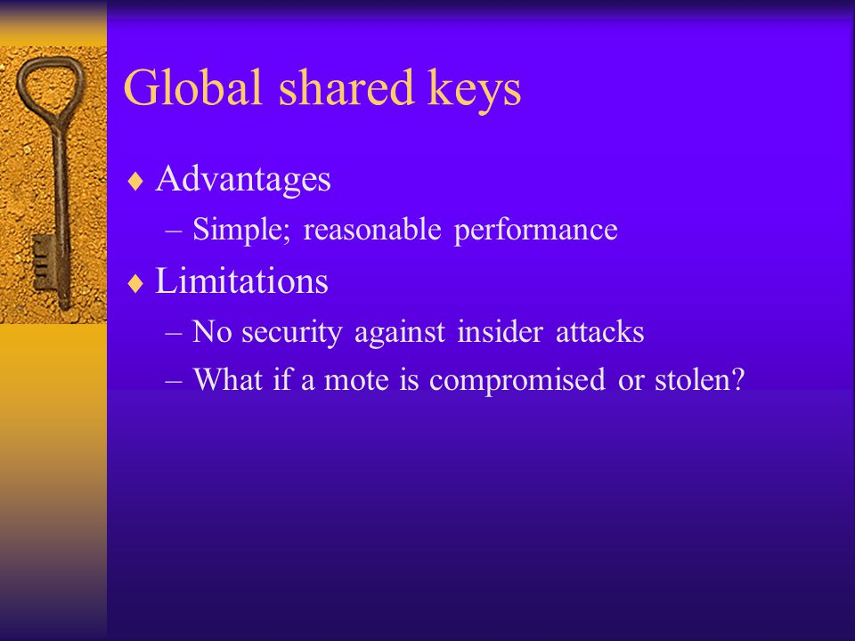 Global shared keys  Advantages –Simple; reasonable performance  Limitations –No security against insider attacks –What if a mote is compromised or s