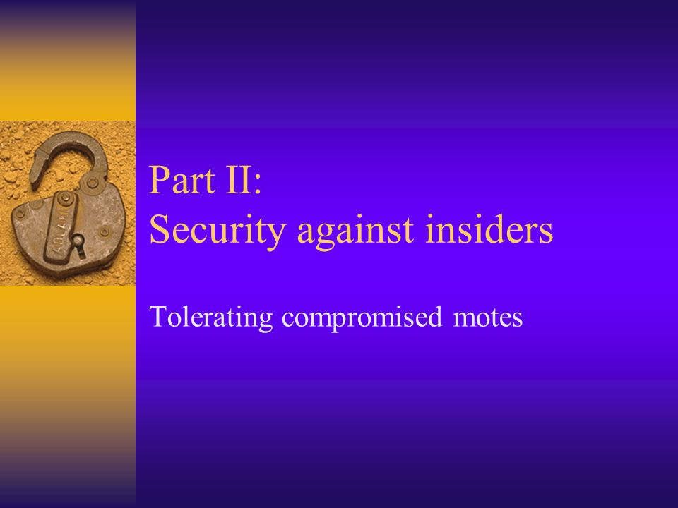 Part II: Security against insiders Tolerating compromised motes
