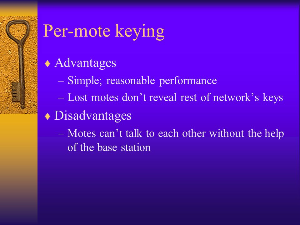 Per-mote keying  Advantages –Simple; reasonable performance –Lost motes don't reveal rest of network's keys  Disadvantages –Motes can't talk to each