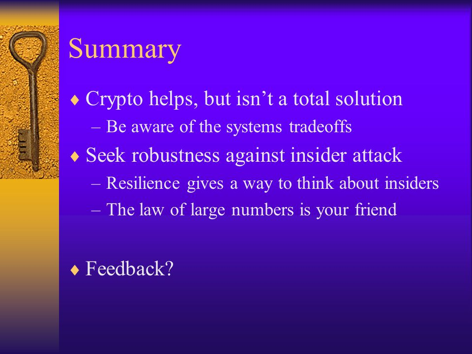 Summary  Crypto helps, but isn't a total solution –Be aware of the systems tradeoffs  Seek robustness against insider attack –Resilience gives a way to think about insiders –The law of large numbers is your friend  Feedback?