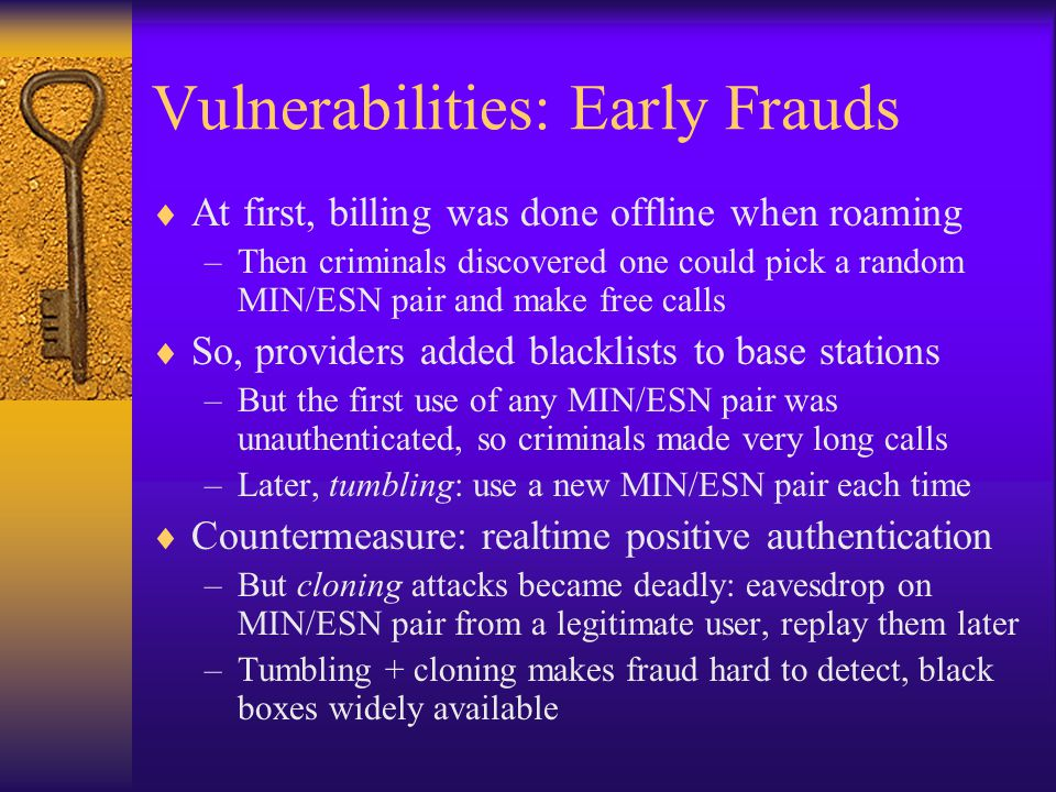 Vulnerabilities: Early Frauds  At first, billing was done offline when roaming –Then criminals discovered one could pick a random MIN/ESN pair and ma