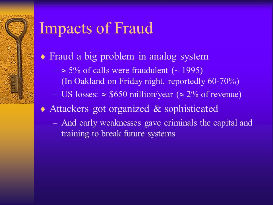 Impacts of Fraud  Fraud a big problem in analog system –  5% of calls were fraudulent (~ 1995) (In Oakland on Friday night, reportedly 60-70%) –US l