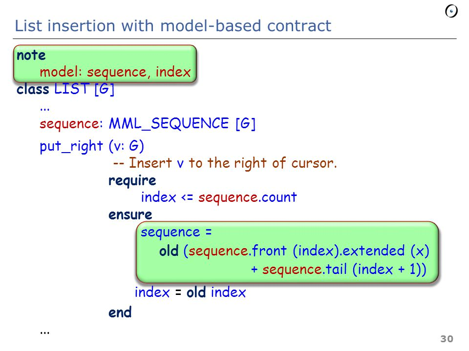 Typical contract: list insertion put_right (v: G) -- Insert v to the right of cursor require index <= count ensure i_th (index + 1) = v count = old count + 1 index = old index end count 1 v -- Previous elements unchanged.
