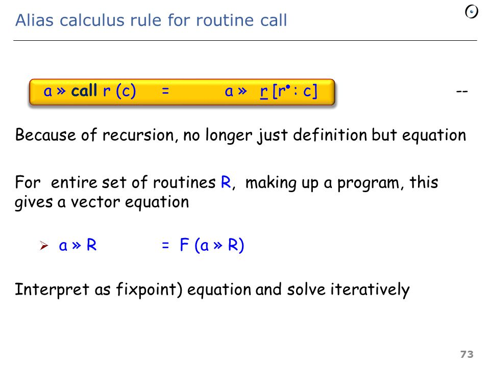 Routines Routine definitions (one of them designated as main): r (args) do p end Routine call: call r (c) r r Notations:  Body of r:  Formal arguments of r: (args above)  Substitution in an expression F: F [u: v] 72