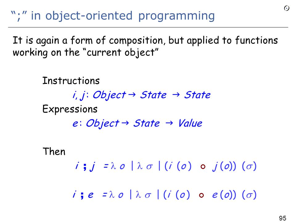 ; in non-OO programming Instructions i, j : State  State Expressions e : State  Value Then ; is the usual composition , as in e.g.