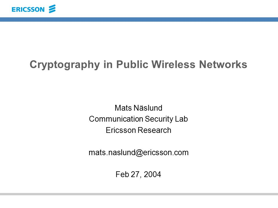 Cryptography in Public Wireless Networks Mats Näslund Communication Security Lab Ericsson Research mats.naslund@ericsson.com Feb 27, 2004