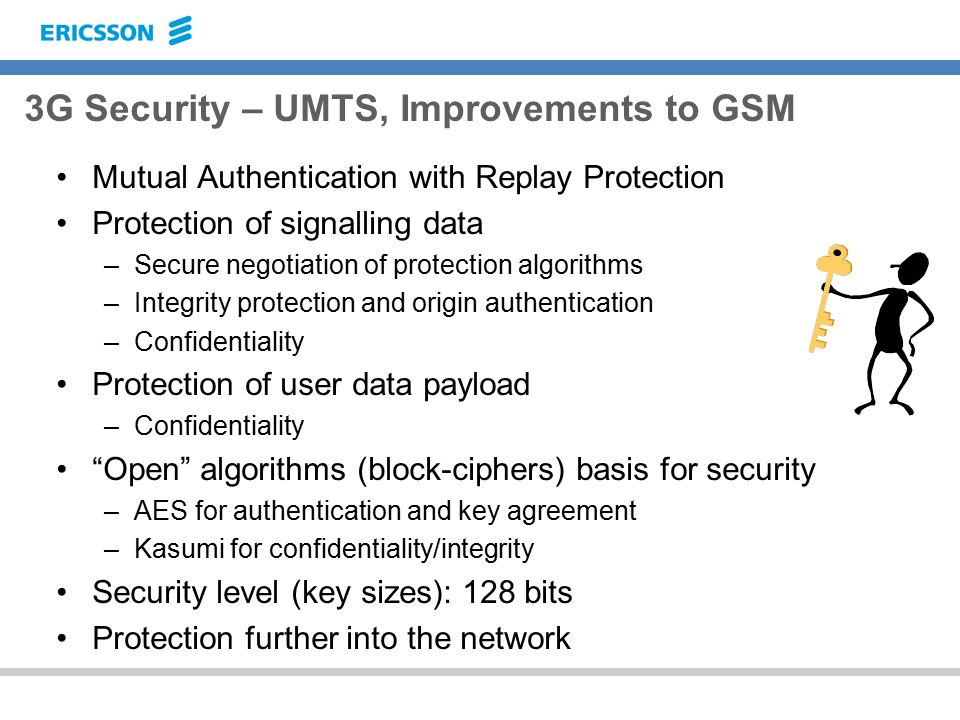 3G Security – UMTS, Improvements to GSM Mutual Authentication with Replay Protection Protection of signalling data –Secure negotiation of protection algorithms –Integrity protection and origin authentication –Confidentiality Protection of user data payload –Confidentiality Open algorithms (block-ciphers) basis for security –AES for authentication and key agreement –Kasumi for confidentiality/integrity Security level (key sizes): 128 bits Protection further into the network