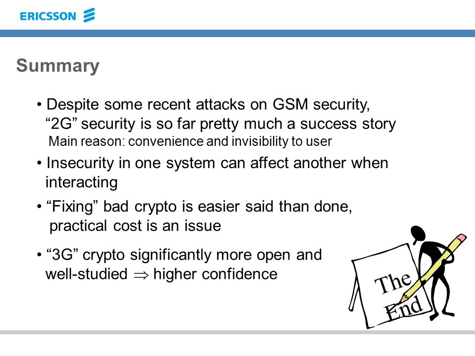 Summary Despite some recent attacks on GSM security, 2G security is so far pretty much a success story Main reason: convenience and invisibility to user Insecurity in one system can affect another when interacting Fixing bad crypto is easier said than done, practical cost is an issue The End 3G crypto significantly more open and well-studied  higher confidence