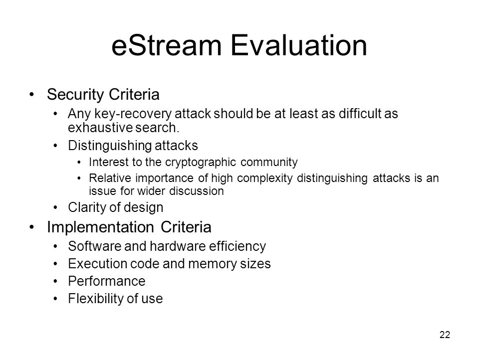 22 eStream Evaluation Security Criteria Any key-recovery attack should be at least as difficult as exhaustive search. Distinguishing attacks Interest